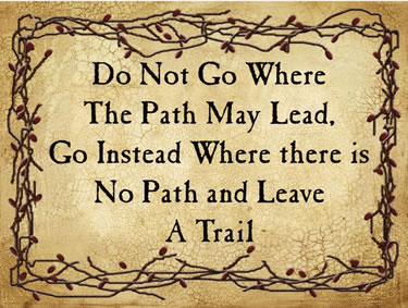 Do not Go Where The Path May Lead, Go Instead Where there is No Path And Leave A Trail
