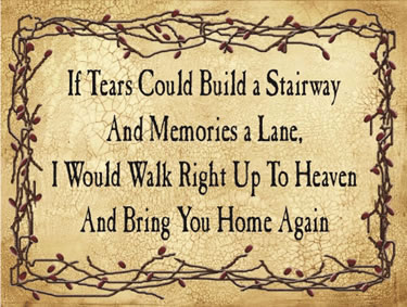 If tears Could Build a Stairway And Memories a Lane, I Would Walk Right Up To Heaven And Bring You Home Again