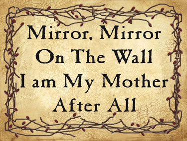 Mirror, Mirror On The Wall I am My Mother After All