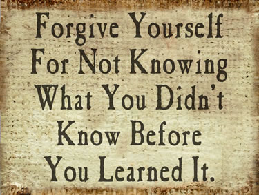 Forgive Yourself For Not Knowing What Youd Didn't Know Before You Learned It