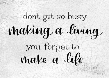 Don't Get So Busy Making A Living