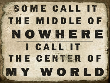 Some Call It The Middle Of Nowhere I Call It The Center Of My World