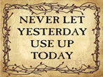NEVER LET YESTERDAY USE UP T