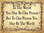 To The World You May Be One Person But To One Person You May Be The world.
