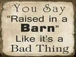 You Say Raised in a Barn Like a bad thing
