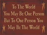 To The World You May Be One Person But To One Person You Are The World
