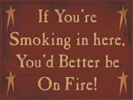 If You'Re Smoking In Here You'D Better Be On Fire!
