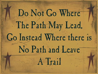 Do Not Go Where The Path May Lead, Go Instead Where There Are No Paths And Leave A Trail