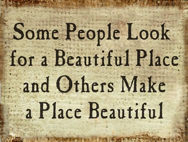 Some People Look For A Beautiful Place And Others Make A Beautiful Place