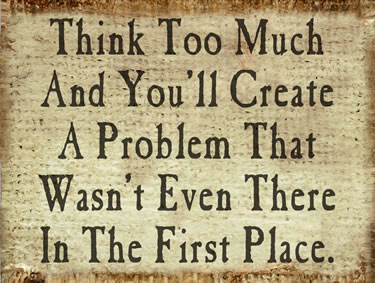 Think Too Much And You'll Create A Problem That Wasn't Even There In The First Place
