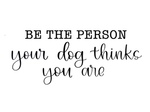 Be The Person Your Dog