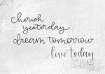Cherish Yesterday Dream Tomorrow