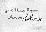 Good Things Happen When We Believe